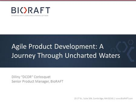 25 1 st St., Suite 104, Cambridge, MA 02141 | www.BioRAFT.com Agile Product Development: A Journey Through Uncharted Waters Diliny DCOR Corlosquet Senior.