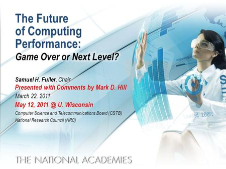 The Future of Computing Performance: Samuel H. Fuller, Chair March 22, 2011 Computer Science and Telecommunications Board (CSTB) National Research Council.