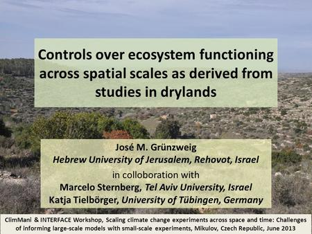 Controls over ecosystem functioning across spatial scales as derived from studies in drylands José M. Grünzweig Hebrew University of Jerusalem, Rehovot,