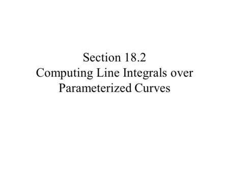 Section 18.2 Computing Line Integrals over Parameterized Curves.