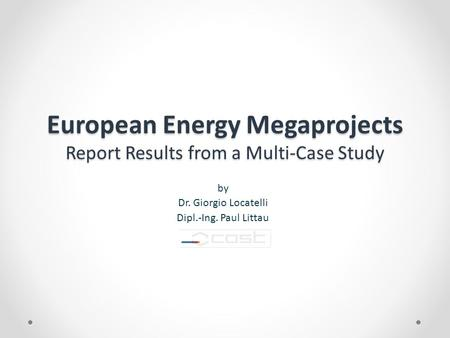 European Energy Megaprojects Report Results from a Multi-Case Study by Dr. Giorgio Locatelli Dipl.-Ing. Paul Littau.