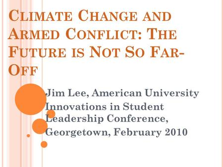 C LIMATE C HANGE AND A RMED C ONFLICT : T HE F UTURE IS N OT S O F AR - O FF Jim Lee, American University Innovations in Student Leadership Conference,