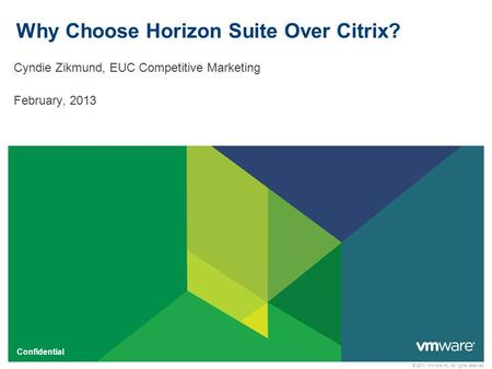 © 2011 VMware Inc. All rights reserved Confidential Why Choose Horizon Suite Over Citrix? Cyndie Zikmund, EUC Competitive Marketing February, 2013.