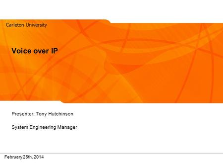 Carleton University 1 February 25th, 2014 Voice over IP Presenter: Tony Hutchinson System Engineering Manager.