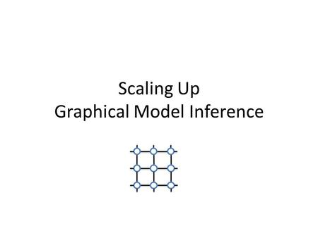 Scaling Up Graphical Model Inference. View observed data and unobserved properties as random variables Graphical Models: compact graph-based encoding.