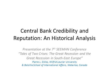 Central Bank Credibility and Reputation: An Historical Analysis Presentation at the 7 th SEEMHN Conference Tales of Two Crises: The Great Recession and.