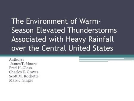 The Environment of Warm- Season Elevated Thunderstorms Associated with Heavy Rainfall over the Central United States Authors: James T. Moore Fred H. Glass.