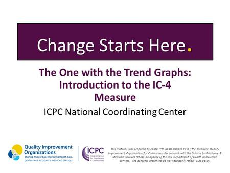 Change Starts Here. The One with the Trend Graphs: Introduction to the IC-4 Measure ICPC National Coordinating Center This material was prepared by CFMC.