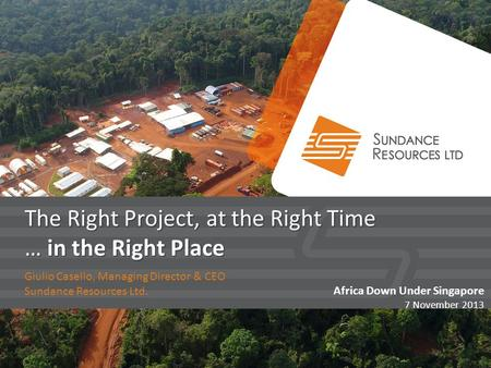 The Right Project, at the Right Time … in the Right Place Giulio Casello, Managing Director & CEO Sundance Resources Ltd. Africa Down Under Singapore 7.