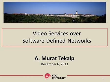 Video Services over Software-Defined Networks 1 A. Murat Tekalp December 6, 2013.