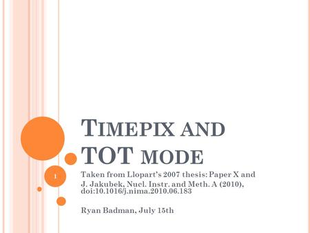 T IMEPIX AND TOT MODE Taken from Lloparts 2007 thesis: Paper X and J. Jakubek, Nucl. Instr. and Meth. A (2010), doi:10.1016/j.nima.2010.06.183 Ryan Badman,