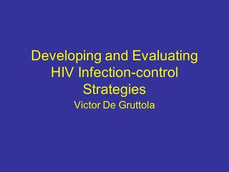 Developing and Evaluating HIV Infection-control Strategies Victor De Gruttola.
