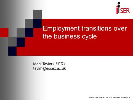 Employment transitions over the business cycle Mark Taylor (ISER)