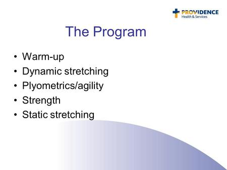 The Program Warm-up Dynamic stretching Plyometrics/agility Strength Static stretching.