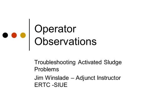 Operator Observations Troubleshooting Activated Sludge Problems Jim Winslade – Adjunct Instructor ERTC -SIUE.