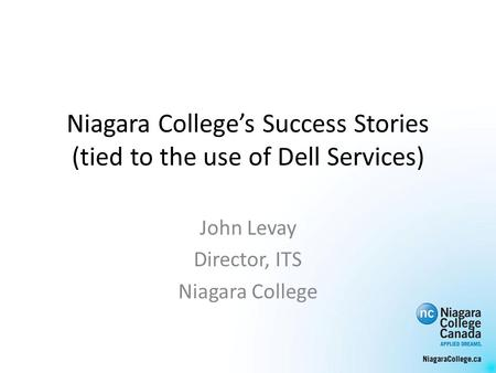 Niagara Colleges Success Stories (tied to the use of Dell Services) John Levay Director, ITS Niagara College.
