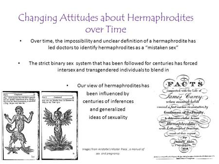 Changing Attitudes about Hermaphrodites over Time Over time, the impossibility and unclear definition of a hermaphrodite has led doctors to identify hermaphrodites.