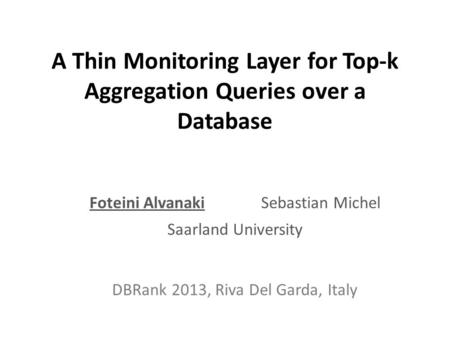 A Thin Monitoring Layer for Top-k Aggregation Queries over a Database Foteini AlvanakiSebastian Michel Saarland University DBRank 2013, Riva Del Garda,