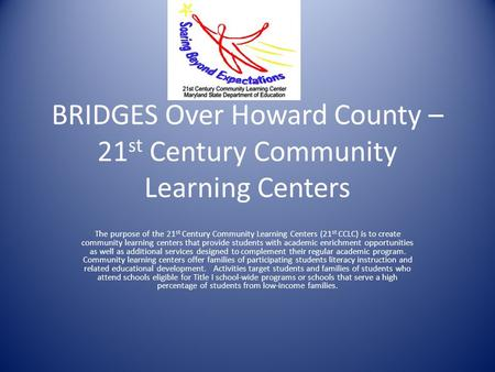 BRIDGES Over Howard County – 21 st Century Community Learning Centers The purpose of the 21 st Century Community Learning Centers (21 st CCLC) is to create.