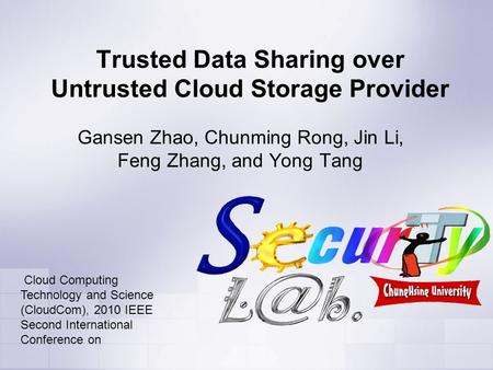 Trusted Data Sharing over Untrusted Cloud Storage Provider Gansen Zhao, Chunming Rong, Jin Li, Feng Zhang, and Yong Tang Cloud Computing Technology and.