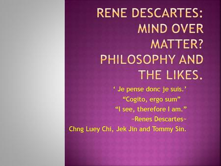 Je pense donc je suis. Cogito, ergo sum I see, therefore I am. ~Renes Descartes~ Chng Luey Chi, Jek Jin and Tommy Sin.