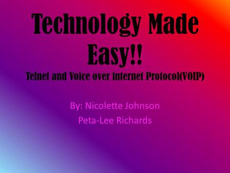 Technology Made Easy!! Telnet and Voice over internet Protocol(VOIP) By: Nicolette Johnson Peta-Lee Richards.