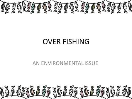 OVER FISHING AN ENVIRONMENTAL ISSUE. Overfishing is the act whereby fish stocks are depleted to unacceptable levels, regardless of water body size.