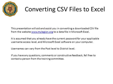 Converting CSV Files to Excel This presentation will aid and assist you in converting a downloaded CSV file from the website www.mylegion.org to a data.
