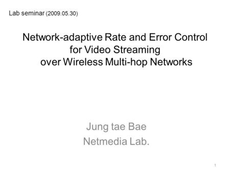 Network-adaptive Rate and Error Control for Video Streaming over Wireless Multi-hop Networks Jung tae Bae Netmedia Lab. Lab seminar (2009.05.30) 1.