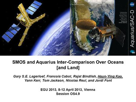 EGU 2013, 8-12 April 2013, Vienna Session OS4.9 SMOS and Aquarius Inter-Comparison Over Oceans [and Land] Gary S.E. Lagerloef, Francois Cabot, Rajat Bindlish,