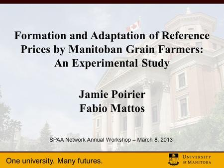 One university. Many futures. Formation and Adaptation of Reference Prices by Manitoban Grain Farmers: An Experimental Study Jamie Poirier Fabio Mattos.