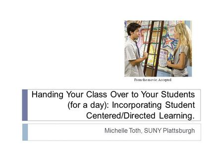 Handing Your Class Over to Your Students (for a day): Incorporating Student Centered/Directed Learning. Michelle Toth, SUNY Plattsburgh From the movie: