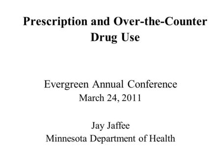 Prescription and Over-the-Counter Drug Use Evergreen Annual Conference March 24, 2011 Jay Jaffee Minnesota Department of Health.