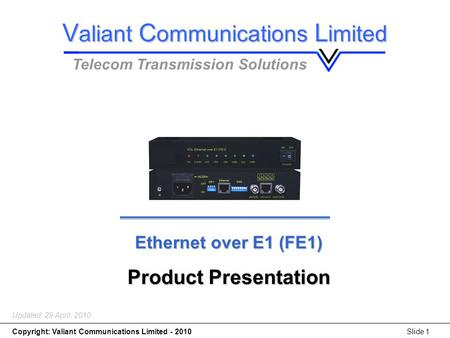Copyright: Valiant Communications Limited - 2010Slide 1 Ethernet over E1 (FE1) Product Presentation Updated: 29 April, 2010 V aliant C ommunications L.