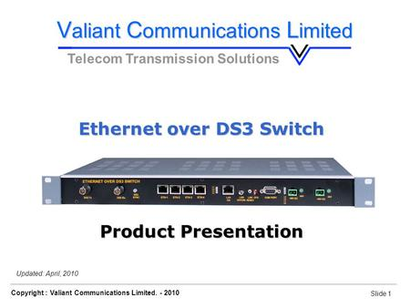 Slide 1 Copyright : Valiant Communications Limited. - 2010 Slide 1 Ethernet over DS3 Switch Updated: April, 2010 V aliant C ommunications L imited Telecom.