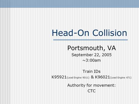 Head-On Collision Portsmouth, VA September 22, 2005 ~3:00am Train IDs K95921 (Lead Engine 9011) & K96021 (Lead Engine 471) Authority for movement: CTC.