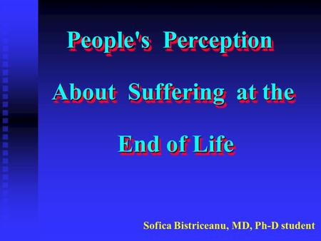 People's Perception About Suffering at the End of Life People's Perception About Suffering at the End of Life Sofica Bistriceanu, MD, Ph-D student.