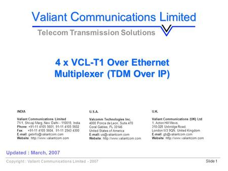 Slide 1Copyright : Valiant Communications Limited - 2007 4 x VCL-T1 Over Ethernet Multiplexer (TDM Over IP) V aliant C ommunications L imited Telecom Transmission.