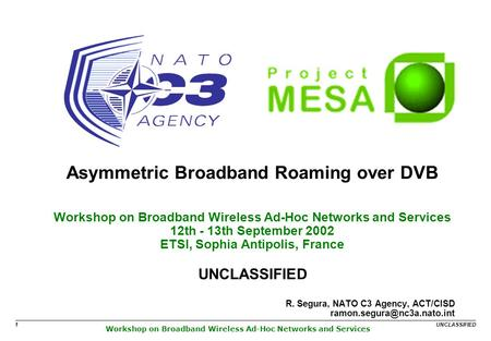 Workshop on Broadband Wireless Ad-Hoc Networks and Services UNCLASSIFIED 1 Asymmetric Broadband Roaming over DVB Workshop on Broadband Wireless Ad-Hoc.
