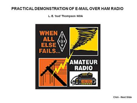 Click - Next Slide PRACTICAL DEMONSTRATION OF E-MAIL OVER HAM RADIO L. E. bud Thompson N0IA.