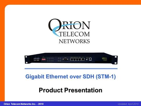 Orion Telecom Networks Inc. - 2010Slide 1 Gigabit Ethernet over SDH (STM-1) Updated: April 2010Orion Telecom Networks Inc. - 2010 Gigabit Ethernet over.