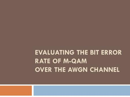EVALUATING THE BIT ERROR RATE OF M-QAM OVER THE AWGN CHANNEL.