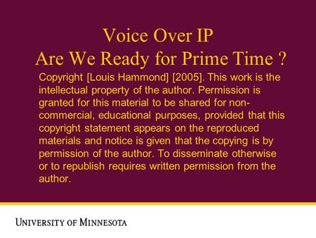 Voice Over IP Are We Ready for Prime Time ? Copyright [Louis Hammond] [2005]. This work is the intellectual property of the author. Permission is granted.