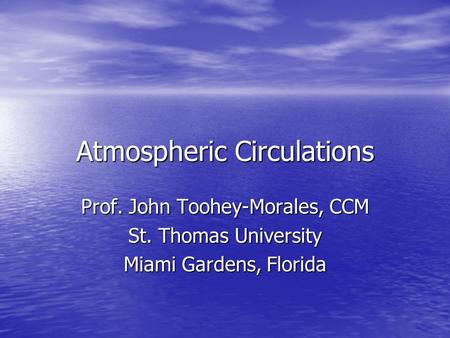 Atmospheric Circulations Prof. John Toohey-Morales, CCM St. Thomas University Miami Gardens, Florida.