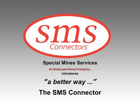 Special Mines Services An Employee Owned Company. introduces a better way... The SMS Connector.