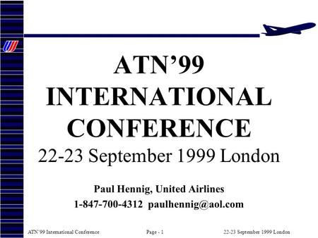 ATN99 International ConferencePage - 122-23 September 1999 London ATN99 INTERNATIONAL CONFERENCE 22-23 September 1999 London Paul Hennig, United Airlines.