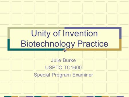 Unity of Invention Biotechnology Practice Julie Burke USPTO TC1600 Special Program Examiner.