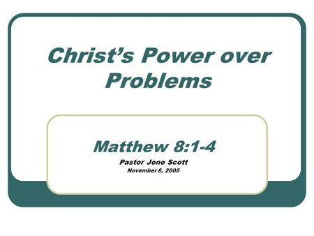 Christs Power over Problems Matthew 8:1-4 Pastor Jono Scott November 6, 2005.