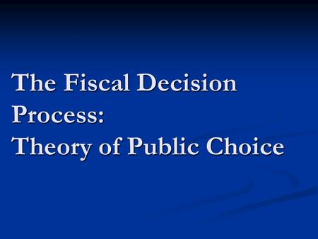 The Fiscal Decision Process: Theory of Public Choice.