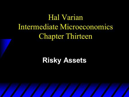 Hal Varian Intermediate Microeconomics Chapter Thirteen Risky Assets.